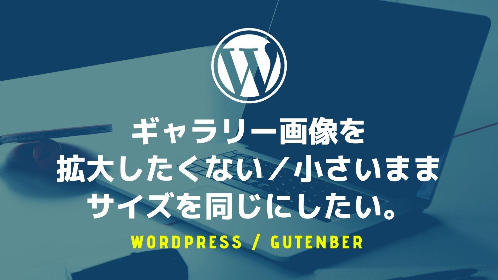 【WordPress】ギャラリー画像を「拡大したくない」「小さいままに」サイズを同じにしたい。
