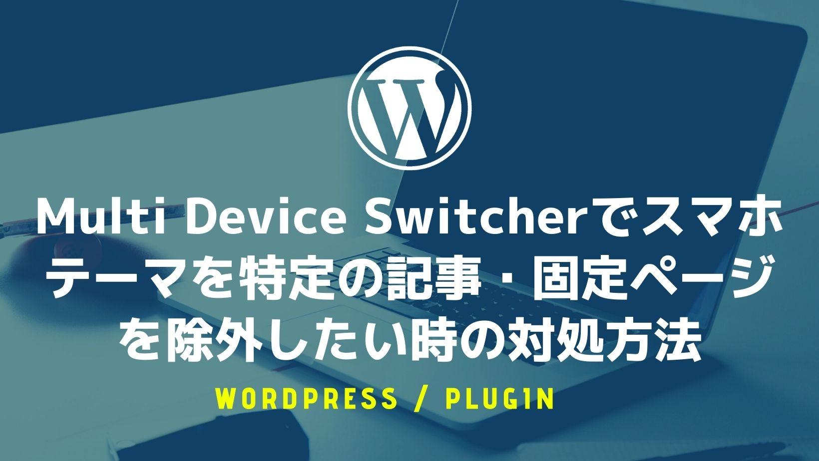 【WordPress】Multi Device Switcherでスマホテーマを特定の記事・固定ページを除外したい時の対処方法