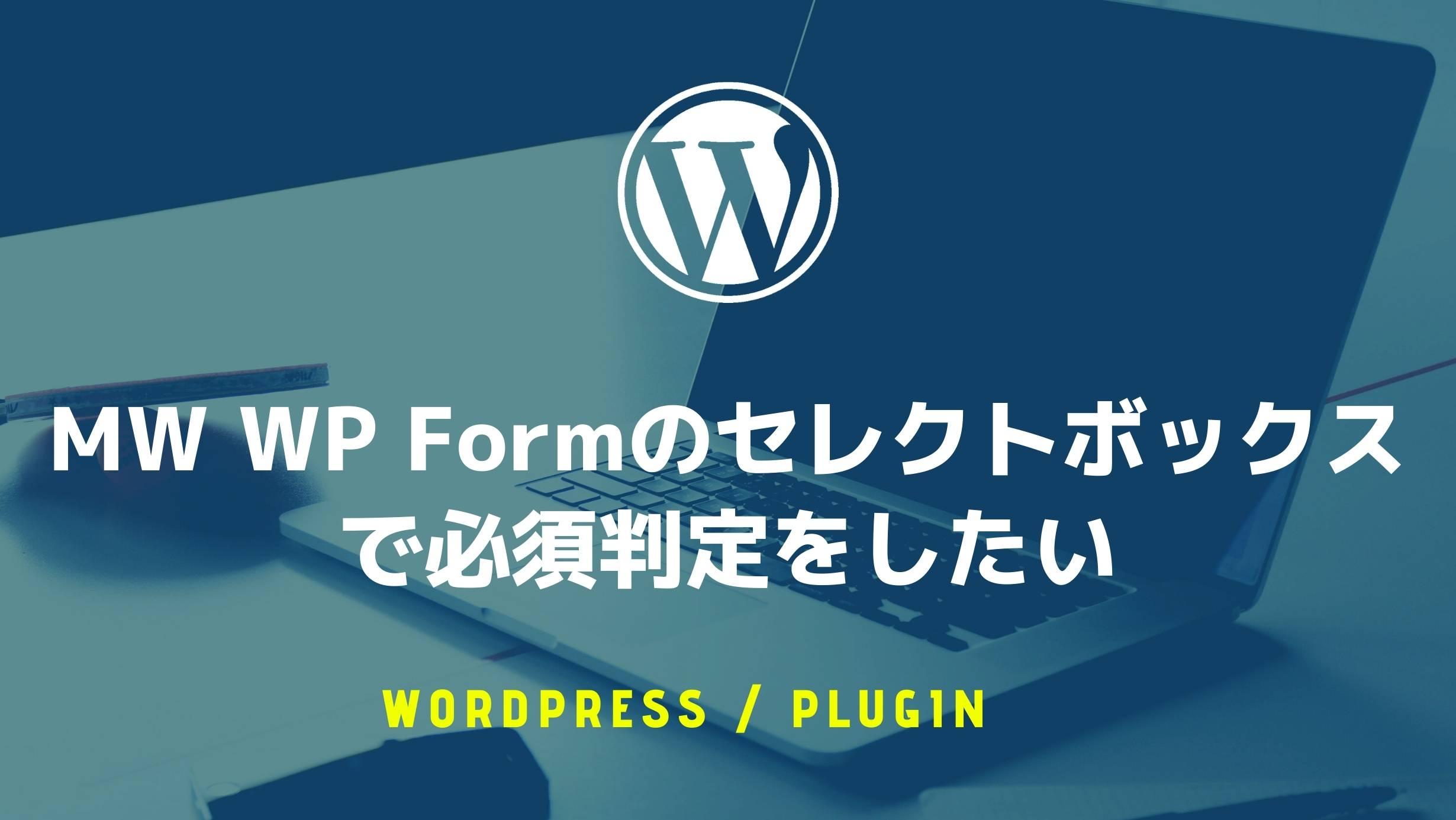 MW WP Formのセレクトボックスで必須判定をしたい(空白や「選択してください」を使いたい)