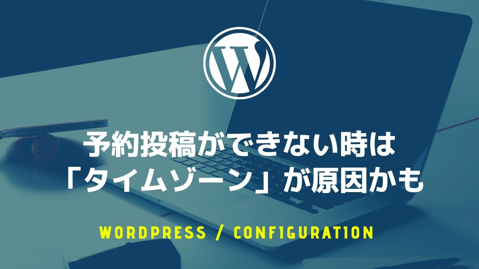 【WordPress】予約投稿ができない時は「タイムゾーン」が原因かも